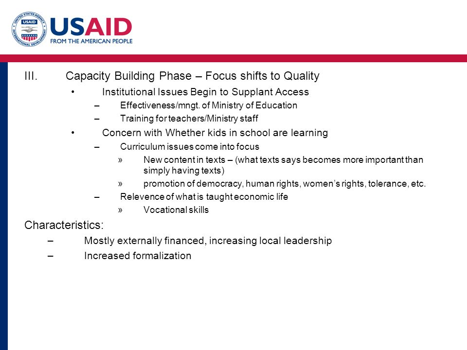 III.Capacity Building Phase – Focus shifts to Quality Institutional Issues Begin to Supplant Access –Effectiveness/mngt.