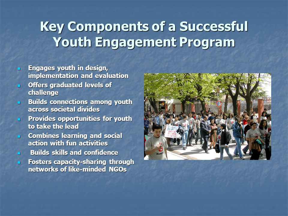 Key Components of a Successful Youth Engagement Program Engages youth in design, implementation and evaluation Engages youth in design, implementation