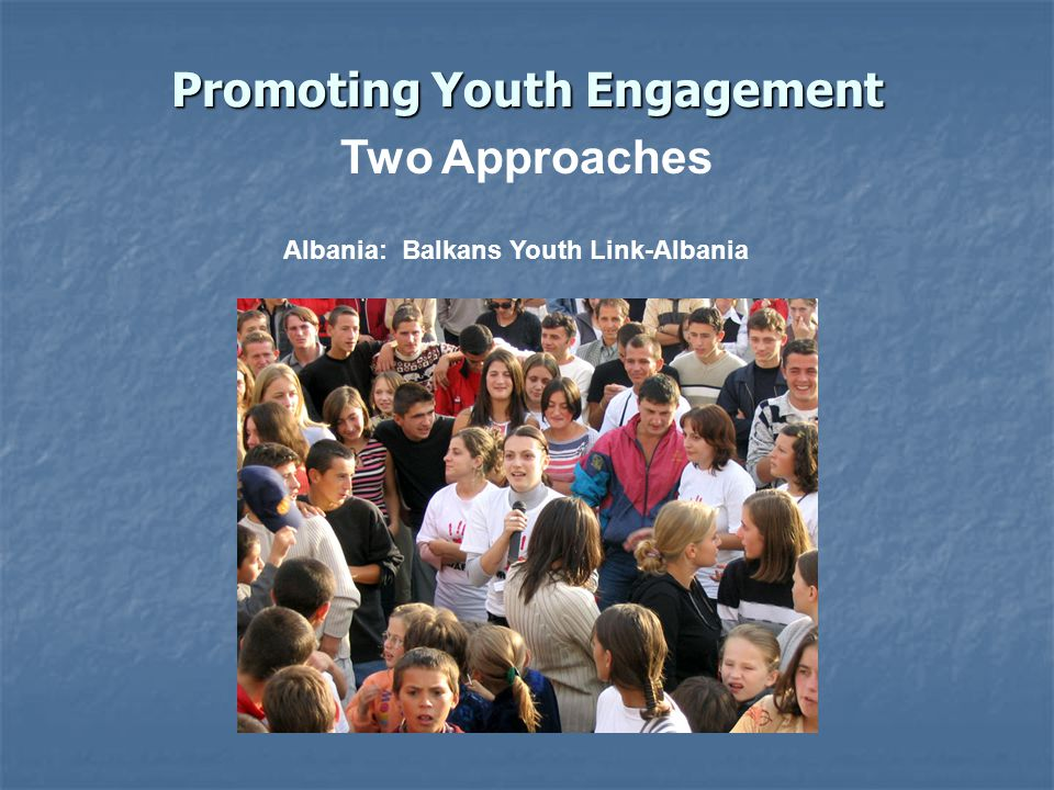 Promoting Youth Engagement Albania: Balkans Youth Link-Albania Two Approaches