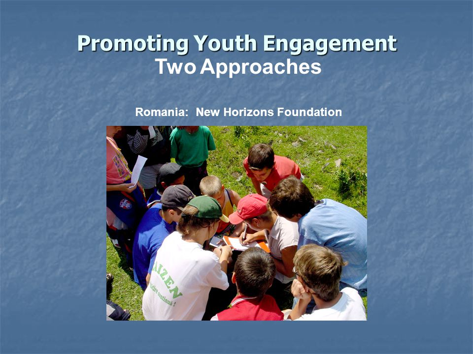 Promoting Youth Engagement Two Approaches Romania: New Horizons Foundation