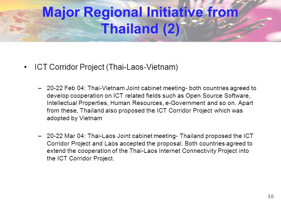 10 Major Regional Initiative from Thailand (2) ICT Corridor Project (Thai-Laos-Vietnam) –20-22 Feb 04: Thai-Vietnam Joint cabinet meeting- both countries agreed to develop cooperation on ICT related fields such as Open Source Software, Intellectual Properties, Human Resources, e-Government and so on.