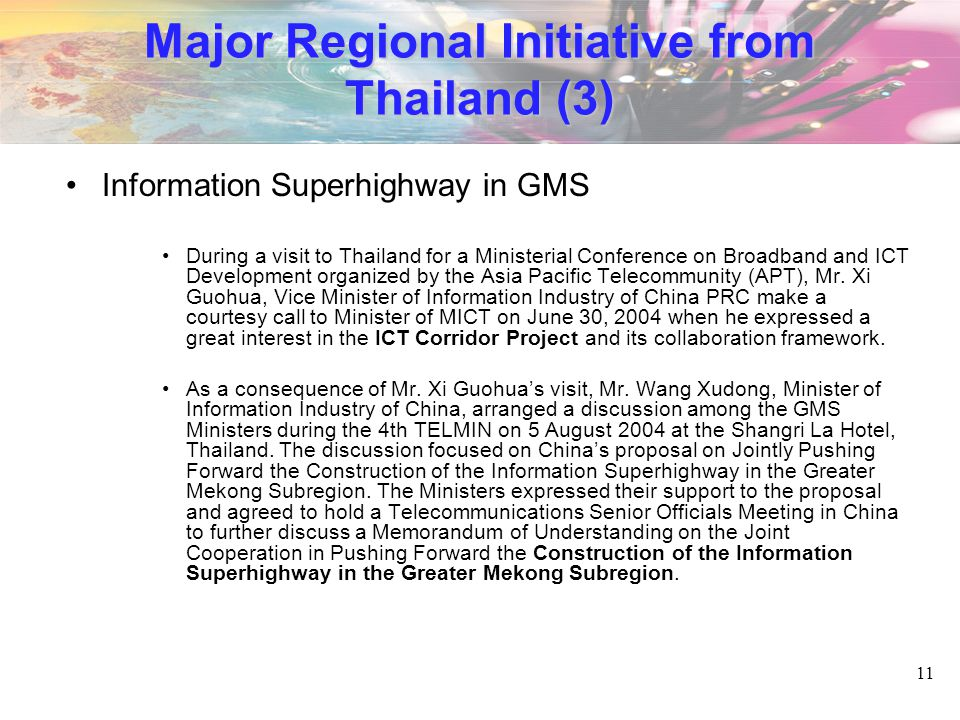 11 Major Regional Initiative from Thailand (3) Information Superhighway in GMS During a visit to Thailand for a Ministerial Conference on Broadband and ICT Development organized by the Asia Pacific Telecommunity (APT), Mr.