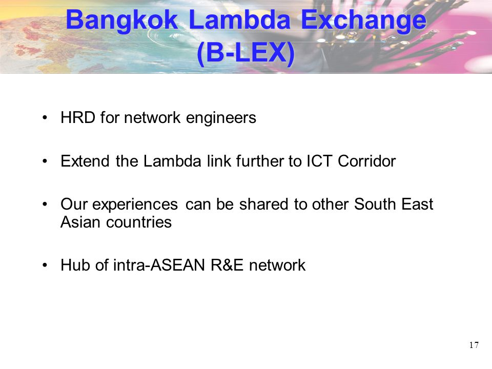 17 Bangkok Lambda Exchange (B-LEX) HRD for network engineers Extend the Lambda link further to ICT Corridor Our experiences can be shared to other South East Asian countries Hub of intra-ASEAN R&E network