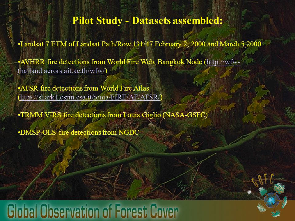 Pilot Study - Datasets assembled: Landsat 7 ETM of Landsat Path/Row 131/47 February 2, 2000 and March 5,2000 AVHRR fire detections from World Fire Web, Bangkok Node (  thailand.acrors.ait.ac.th/wfw/)  thailand.acrors.ait.ac.th/wfw/ ATSR fire detections from World Fire Atlas (  TRMM VIRS fire detections from Louis Giglio (NASA-GSFC) DMSP-OLS fire detections from NGDC