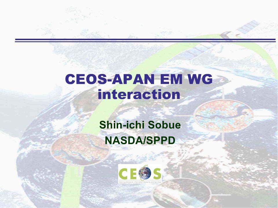 CEOS-APAN EM WG interaction Shin-ichi Sobue NASDA/SPPD