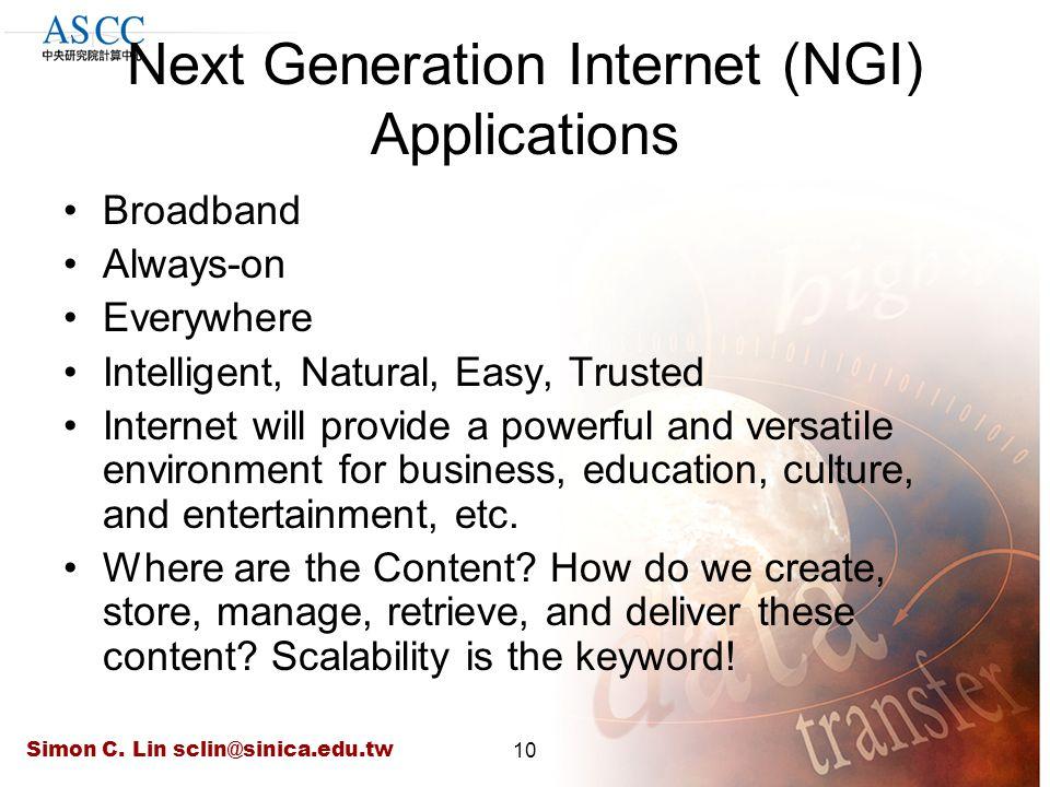 Simon C. Lin sclin@sinica.edu.tw10 Next Generation Internet (NGI) Applications Broadband Always-on Everywhere Intelligent, Natural, Easy, Trusted Inte
