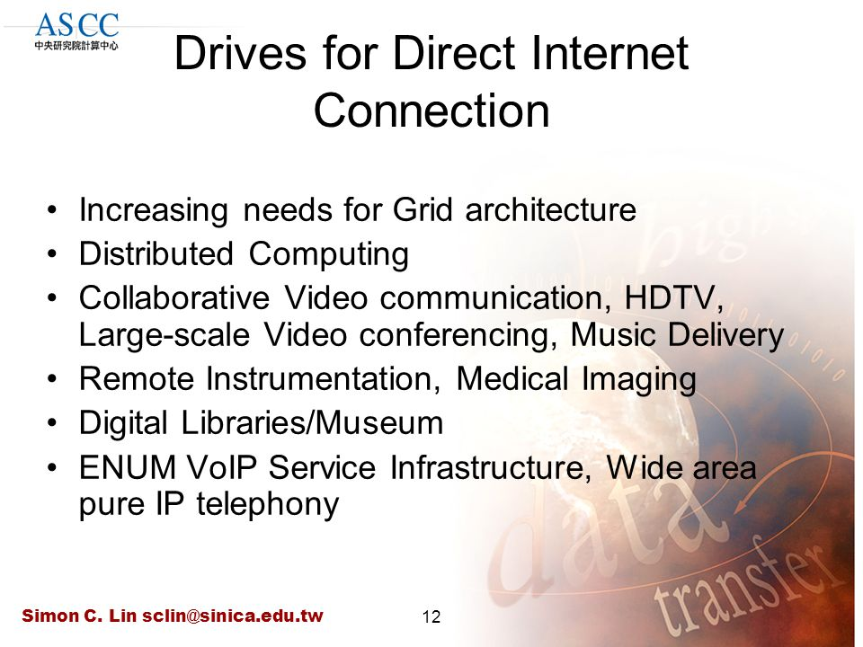 Simon C. Lin sclin@sinica.edu.tw12 Drives for Direct Internet Connection Increasing needs for Grid architecture Distributed Computing Collaborative Vi
