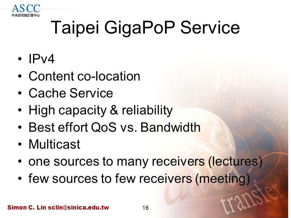 Simon C. Lin sclin@sinica.edu.tw16 Taipei GigaPoP Service IPv4 Content co-location Cache Service High capacity & reliability Best effort QoS vs. Bandw