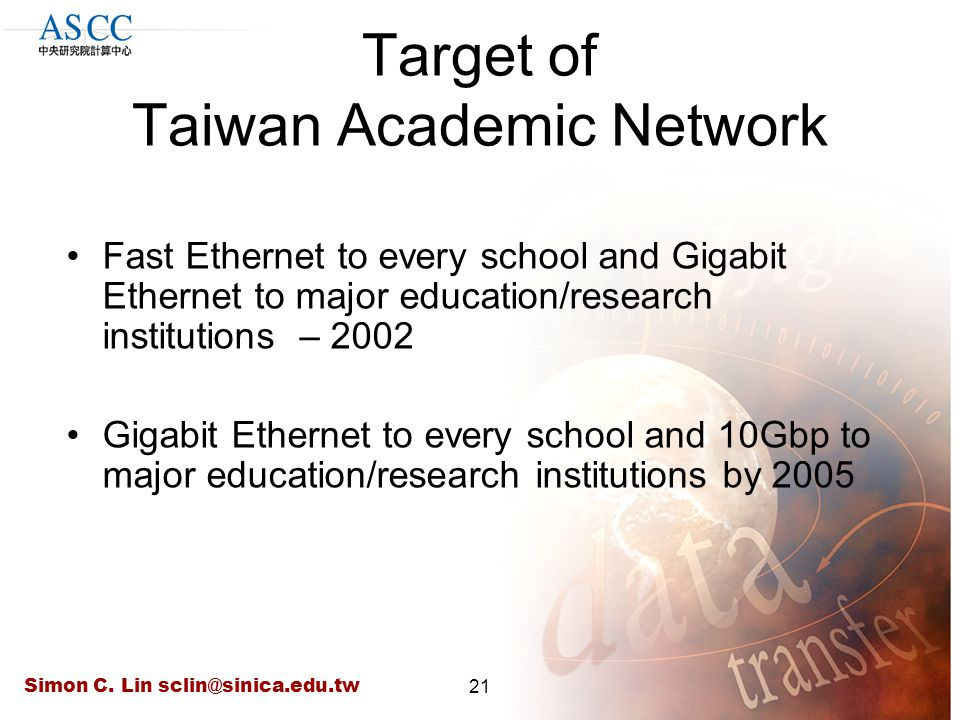 Simon C. Lin sclin@sinica.edu.tw21 Target of Taiwan Academic Network Fast Ethernet to every school and Gigabit Ethernet to major education/research in