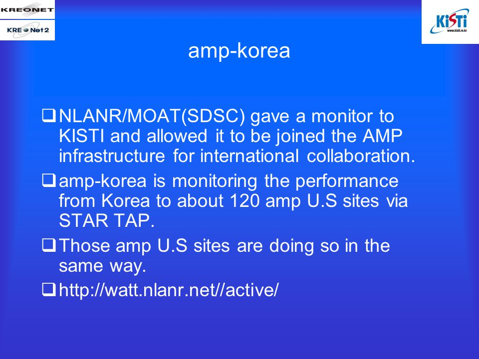 amp-korea  NLANR/MOAT(SDSC) gave a monitor to KISTI and allowed it to be joined the AMP infrastructure for international collaboration.