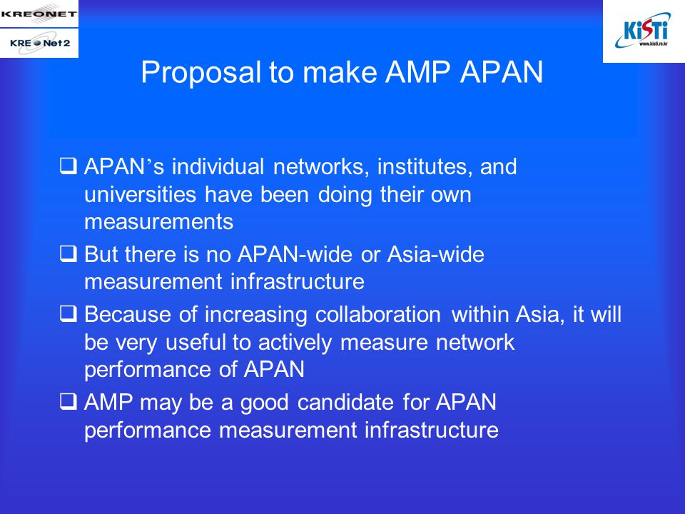 Proposal to make AMP APAN  APAN ' s individual networks, institutes, and universities have been doing their own measurements  But there is no APAN-wide or Asia-wide measurement infrastructure  Because of increasing collaboration within Asia, it will be very useful to actively measure network performance of APAN  AMP may be a good candidate for APAN performance measurement infrastructure