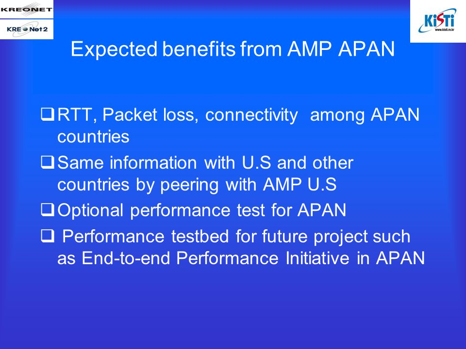 Expected benefits from AMP APAN  RTT, Packet loss, connectivity among APAN countries  Same information with U.S and other countries by peering with AMP U.S  Optional performance test for APAN  Performance testbed for future project such as End-to-end Performance Initiative in APAN