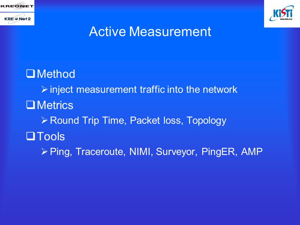 Active Measurement  Method  inject measurement traffic into the network  Metrics  Round Trip Time, Packet loss, Topology  Tools  Ping, Traceroute, NIMI, Surveyor, PingER, AMP