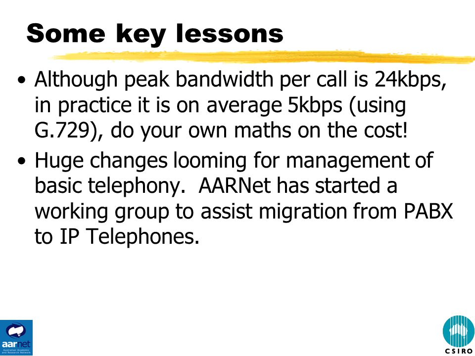 Some key lessons Although peak bandwidth per call is 24kbps, in practice it is on average 5kbps (using G.729), do your own maths on the cost.