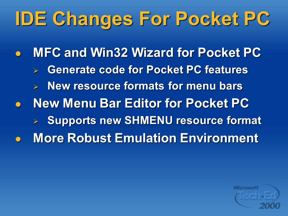 IDE Changes For Pocket PC MFC and Win32 Wizard for Pocket PC MFC and Win32 Wizard for Pocket PC  Generate code for Pocket PC features  New resource formats for menu bars New Menu Bar Editor for Pocket PC New Menu Bar Editor for Pocket PC  Supports new SHMENU resource format More Robust Emulation Environment More Robust Emulation Environment