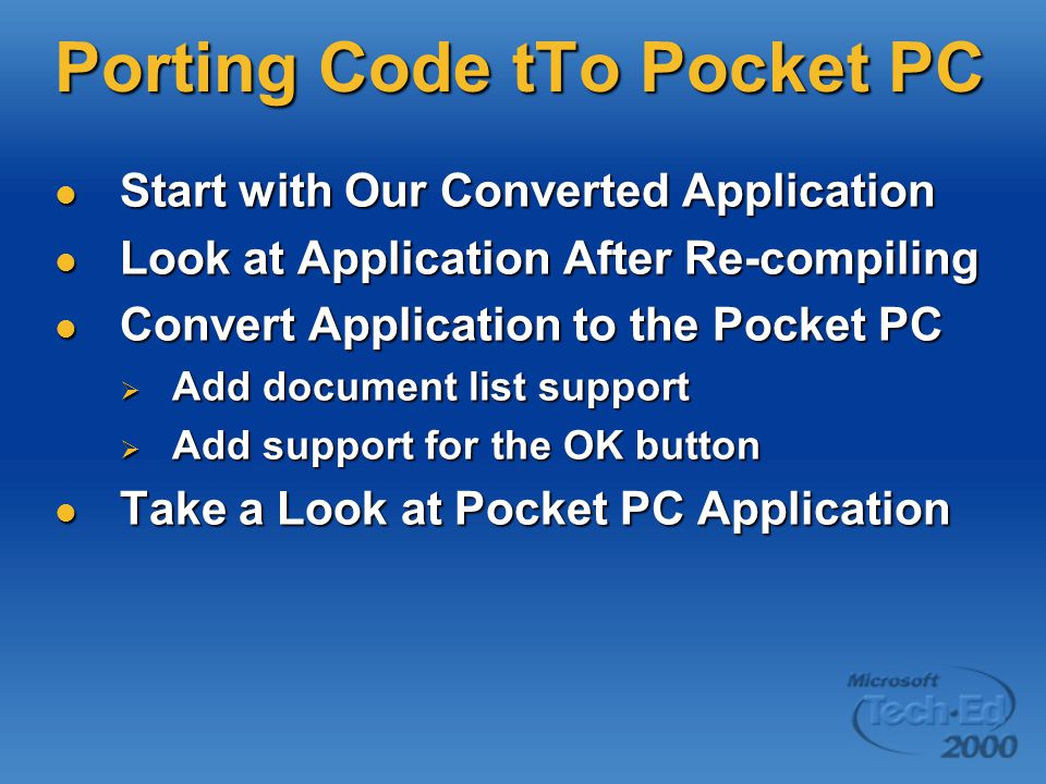 Porting Code tTo Pocket PC Start with Our Converted Application Start with Our Converted Application Look at Application After Re-compiling Look at Application After Re-compiling Convert Application to the Pocket PC Convert Application to the Pocket PC  Add document list support  Add support for the OK button Take a Look at Pocket PC Application Take a Look at Pocket PC Application