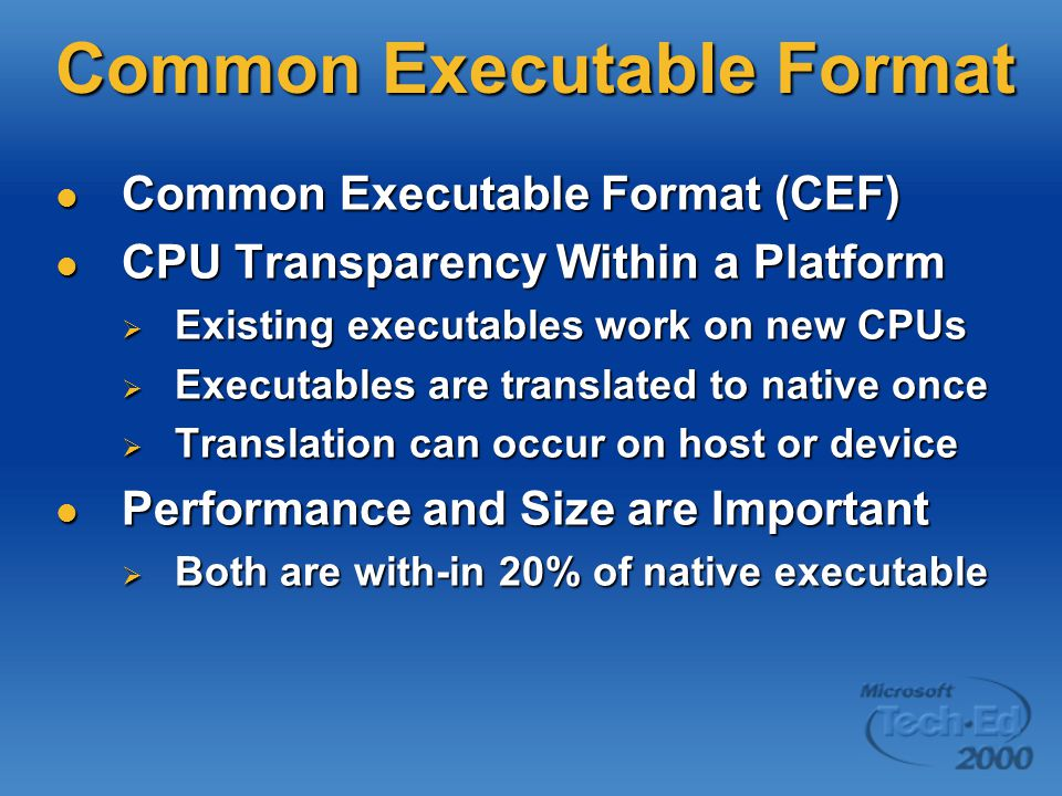 Common Executable Format Common Executable Format (CEF) Common Executable Format (CEF) CPU Transparency Within a Platform CPU Transparency Within a Platform  Existing executables work on new CPUs  Executables are translated to native once  Translation can occur on host or device Performance and Size are Important Performance and Size are Important  Both are with-in 20% of native executable
