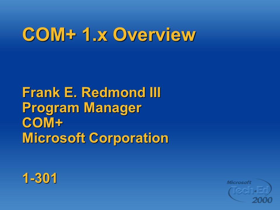 COM+ 1.x Overview Frank E. Redmond III Program Manager COM+ Microsoft Corporation 1-301