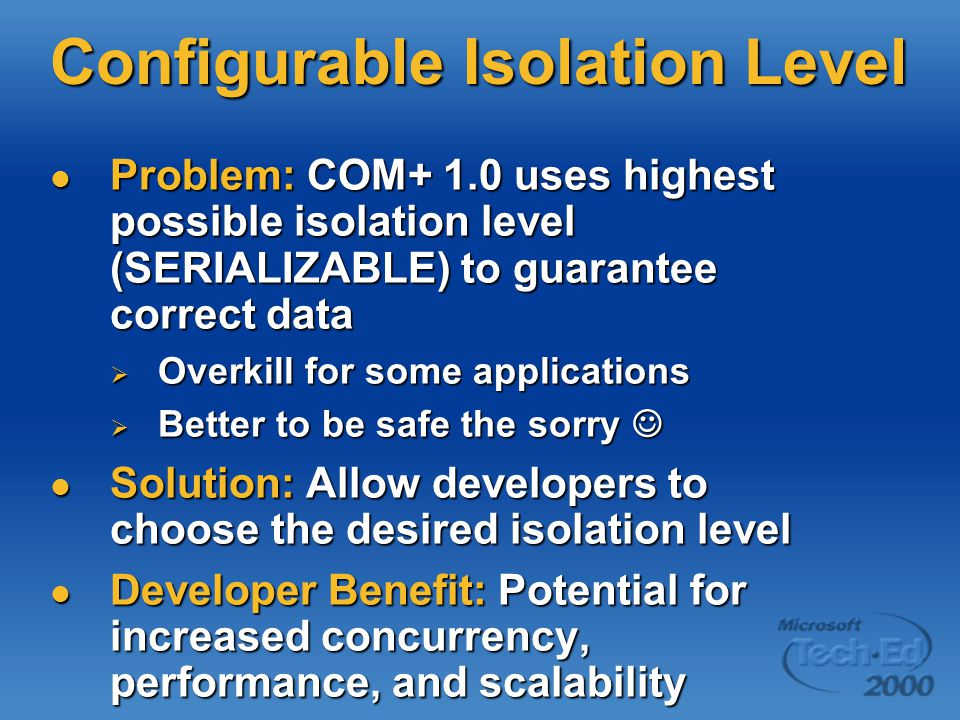 Configurable Isolation Level Problem: COM+ 1.0 uses highest possible isolation level (SERIALIZABLE) to guarantee correct data Problem: COM+ 1.0 uses highest possible isolation level (SERIALIZABLE) to guarantee correct data  Overkill for some applications  Better to be safe the sorry  Better to be safe the sorry Solution: Allow developers to choose the desired isolation level Solution: Allow developers to choose the desired isolation level Developer Benefit: Potential for increased concurrency, performance, and scalability Developer Benefit: Potential for increased concurrency, performance, and scalability