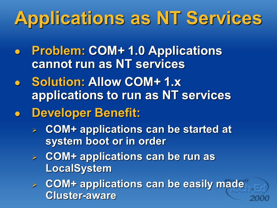 Applications as NT Services Problem: COM+ 1.0 Applications cannot run as NT services Problem: COM+ 1.0 Applications cannot run as NT services Solution: Allow COM+ 1.x applications to run as NT services Solution: Allow COM+ 1.x applications to run as NT services Developer Benefit: Developer Benefit:  COM+ applications can be started at system boot or in order  COM+ applications can be run as LocalSystem  COM+ applications can be easily made Cluster-aware