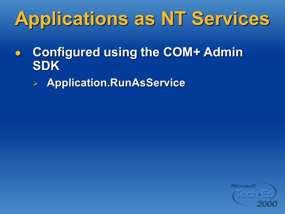 Applications as NT Services Configured using the COM+ Admin SDK Configured using the COM+ Admin SDK  Application.RunAsService