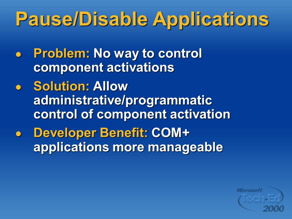 Pause/Disable Applications Problem: No way to control component activations Problem: No way to control component activations Solution: Allow administrative/programmatic control of component activation Solution: Allow administrative/programmatic control of component activation Developer Benefit: COM+ applications more manageable Developer Benefit: COM+ applications more manageable