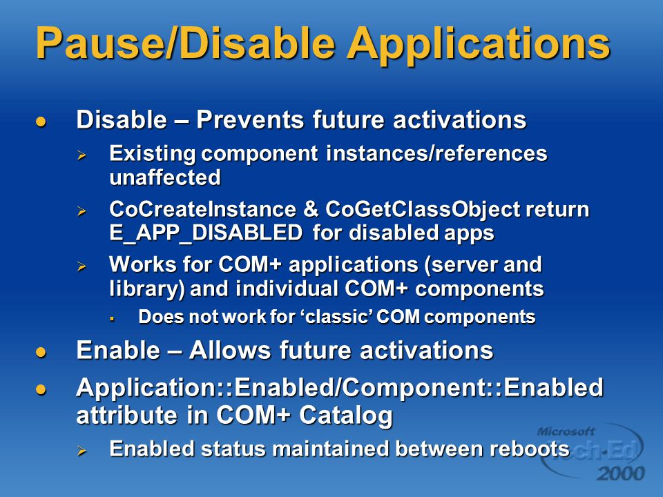 Pause/Disable Applications Disable – Prevents future activations Disable – Prevents future activations  Existing component instances/references unaffected  CoCreateInstance & CoGetClassObject return E_APP_DISABLED for disabled apps  Works for COM+ applications (server and library) and individual COM+ components  Does not work for 'classic' COM components Enable – Allows future activations Enable – Allows future activations Application::Enabled/Component::Enabled attribute in COM+ Catalog Application::Enabled/Component::Enabled attribute in COM+ Catalog  Enabled status maintained between reboots