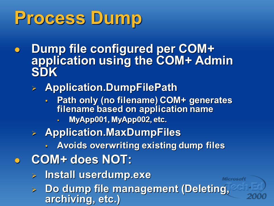 Process Dump Dump file configured per COM+ application using the COM+ Admin SDK Dump file configured per COM+ application using the COM+ Admin SDK  Application.DumpFilePath  Path only (no filename) COM+ generates filename based on application name  MyApp001, MyApp002, etc.