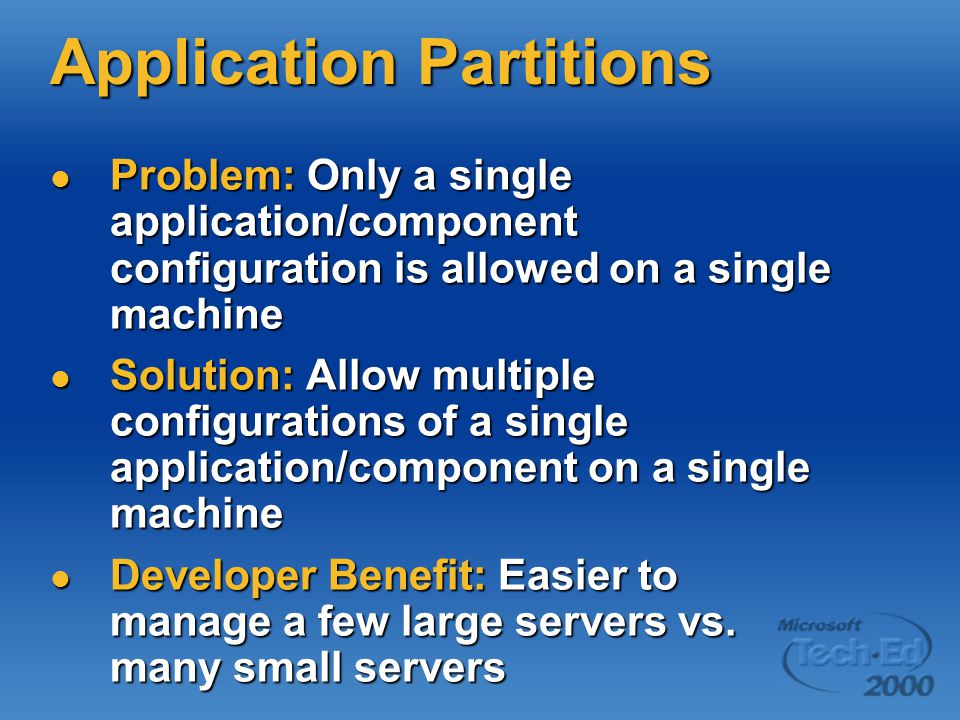 Application Partitions Problem: Only a single application/component configuration is allowed on a single machine Problem: Only a single application/component configuration is allowed on a single machine Solution: Allow multiple configurations of a single application/component on a single machine Solution: Allow multiple configurations of a single application/component on a single machine Developer Benefit: Easier to manage a few large servers vs.