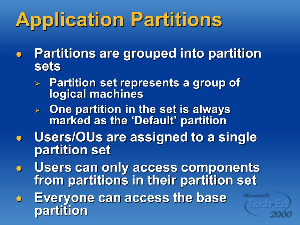 Application Partitions Partitions are grouped into partition sets Partitions are grouped into partition sets  Partition set represents a group of logical machines  One partition in the set is always marked as the 'Default' partition Users/OUs are assigned to a single partition set Users/OUs are assigned to a single partition set Users can only access components from partitions in their partition set Users can only access components from partitions in their partition set Everyone can access the base partition Everyone can access the base partition