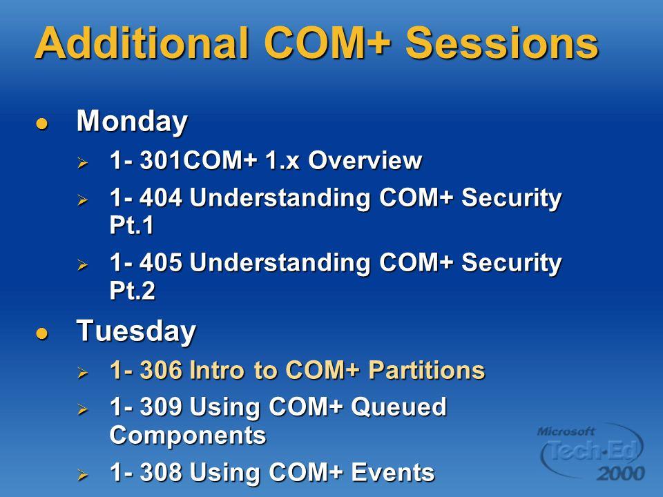 Additional COM+ Sessions Monday Monday  1- 301COM+ 1.x Overview  1- 404 Understanding COM+ Security Pt.1  1- 405 Understanding COM+ Security Pt.2 Tuesday Tuesday  1- 306 Intro to COM+ Partitions  1- 309 Using COM+ Queued Components  1- 308 Using COM+ Events