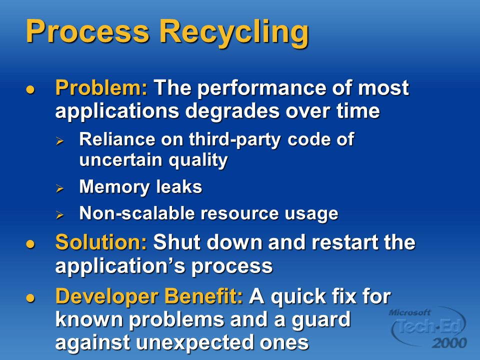 Process Recycling Problem: The performance of most applications degrades over time Problem: The performance of most applications degrades over time  Reliance on third-party code of uncertain quality  Memory leaks  Non-scalable resource usage Solution: Shut down and restart the application's process Solution: Shut down and restart the application's process Developer Benefit: A quick fix for known problems and a guard against unexpected ones Developer Benefit: A quick fix for known problems and a guard against unexpected ones