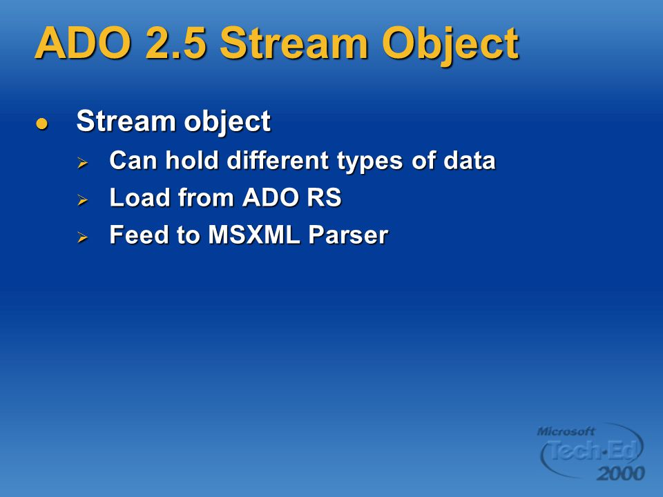 ADO 2.5 Stream Object Stream object Stream object  Can hold different types of data  Load from ADO RS  Feed to MSXML Parser