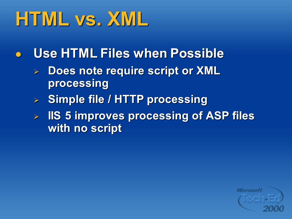HTML vs. XML Use HTML Files when Possible Use HTML Files when Possible  Does note require script or XML processing  Simple file / HTTP processing 