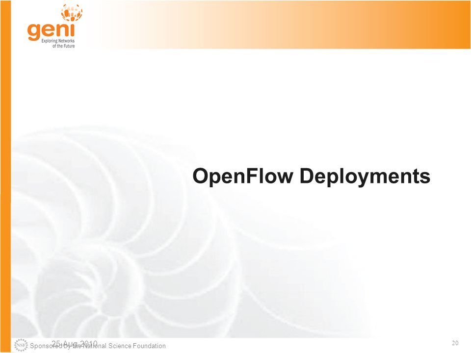 Sponsored by the National Science Foundation 20 OpenFlow Deployments 25-Aug-2010