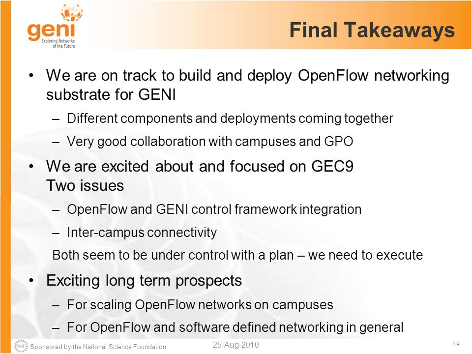Sponsored by the National Science Foundation 39 Final Takeaways We are on track to build and deploy OpenFlow networking substrate for GENI –Different components and deployments coming together –Very good collaboration with campuses and GPO We are excited about and focused on GEC9 Two issues –OpenFlow and GENI control framework integration –Inter-campus connectivity Both seem to be under control with a plan – we need to execute Exciting long term prospects –For scaling OpenFlow networks on campuses –For OpenFlow and software defined networking in general 25-Aug-2010