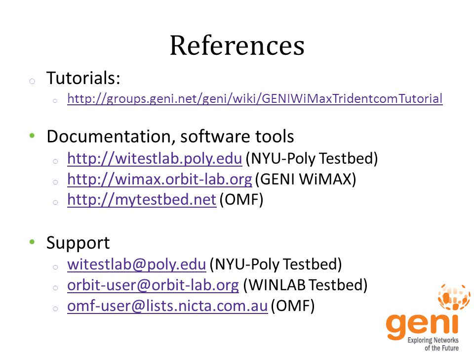 References o Tutorials: o http://groups.geni.net/geni/wiki/GENIWiMaxTridentcomTutorial http://groups.geni.net/geni/wiki/GENIWiMaxTridentcomTutorial Documentation, software tools o http://witestlab.poly.edu (NYU-Poly Testbed) http://witestlab.poly.edu o http://wimax.orbit-lab.org (GENI WiMAX) http://wimax.orbit-lab.org o http://mytestbed.net (OMF) http://mytestbed.net Support o witestlab@poly.edu (NYU-Poly Testbed) witestlab@poly.edu o orbit-user@orbit-lab.org (WINLAB Testbed) orbit-user@orbit-lab.org o omf-user@lists.nicta.com.au (OMF) omf-user@lists.nicta.com.au