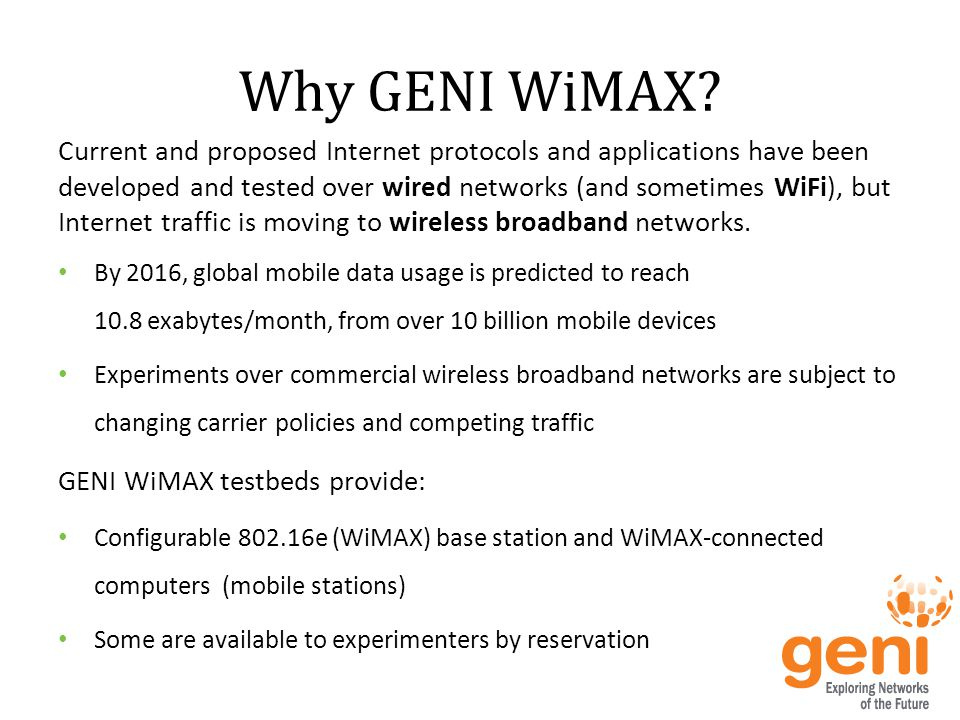 GENI WiMAX Testbeds There are currently 8 GENI WiMAX testbeds, available to local experimenters Some of these GENI WiMAX testbeds are open to remote experimenters: o WINLAB: http://orbit-lab.orghttp://orbit-lab.org o NYU-Poly: http://witestlab.poly.eduhttp://witestlab.poly.edu o BBN: coming soon o All utilize the Orbit Management Framework (OMF) for control o All utilize the Orbit Measuerment Library (OML) to gather measurements