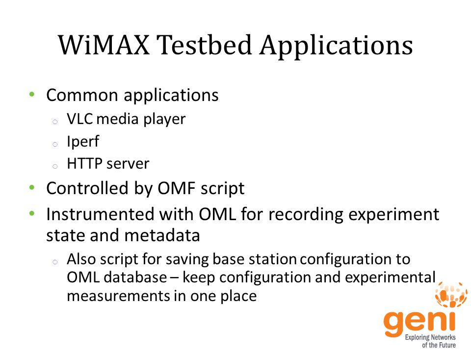 WiMAX Testbed Applications Common applications o VLC media player o Iperf o HTTP server Controlled by OMF script Instrumented with OML for recording experiment state and metadata o Also script for saving base station configuration to OML database – keep configuration and experimental measurements in one place