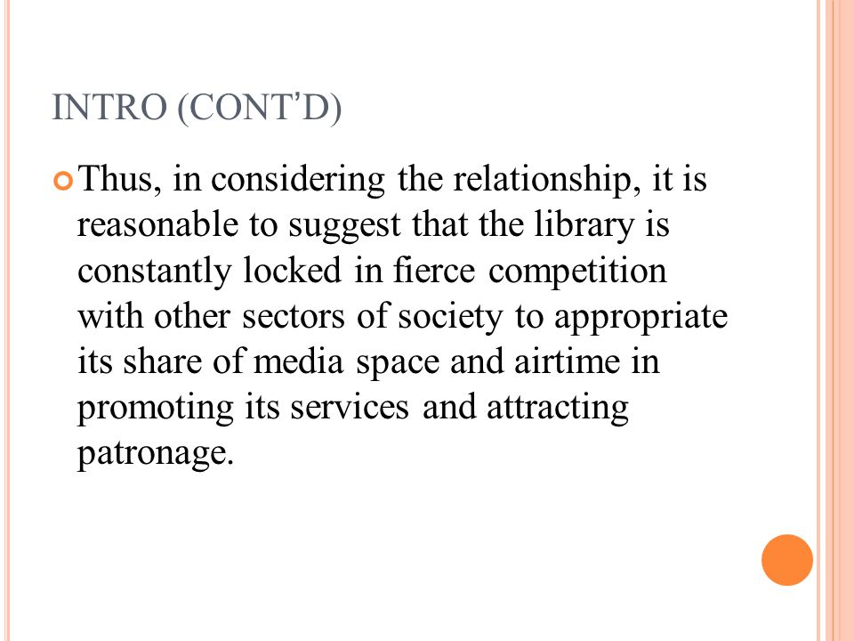 INTRO (CONT'D) Thus, in considering the relationship, it is reasonable to suggest that the library is constantly locked in fierce competition with other sectors of society to appropriate its share of media space and airtime in promoting its services and attracting patronage.