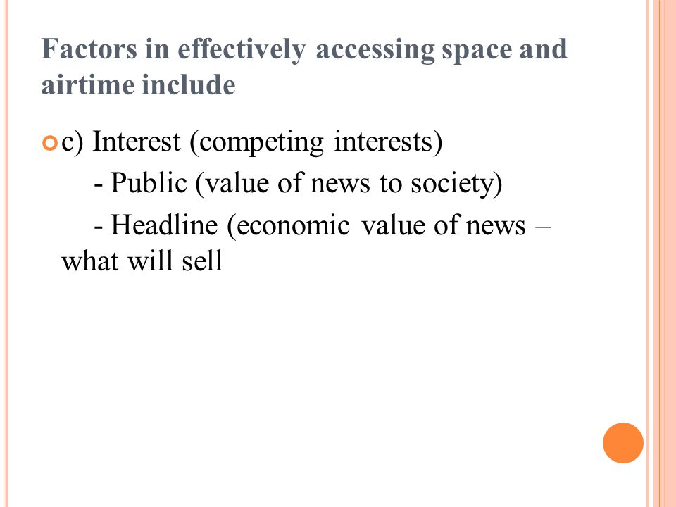 Factors in effectively accessing space and airtime include c) Interest (competing interests) - Public (value of news to society) - Headline (economic value of news – what will sell