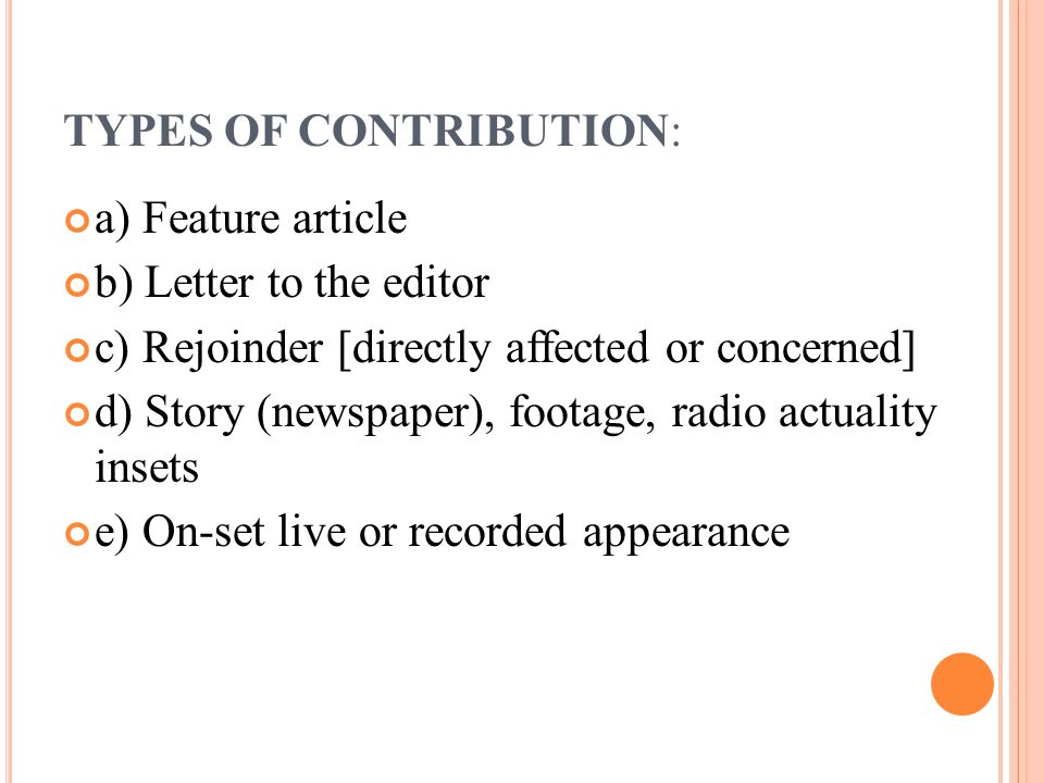 TYPES OF CONTRIBUTION: a) Feature article b) Letter to the editor c) Rejoinder [directly affected or concerned] d) Story (newspaper), footage, radio actuality insets e) On-set live or recorded appearance