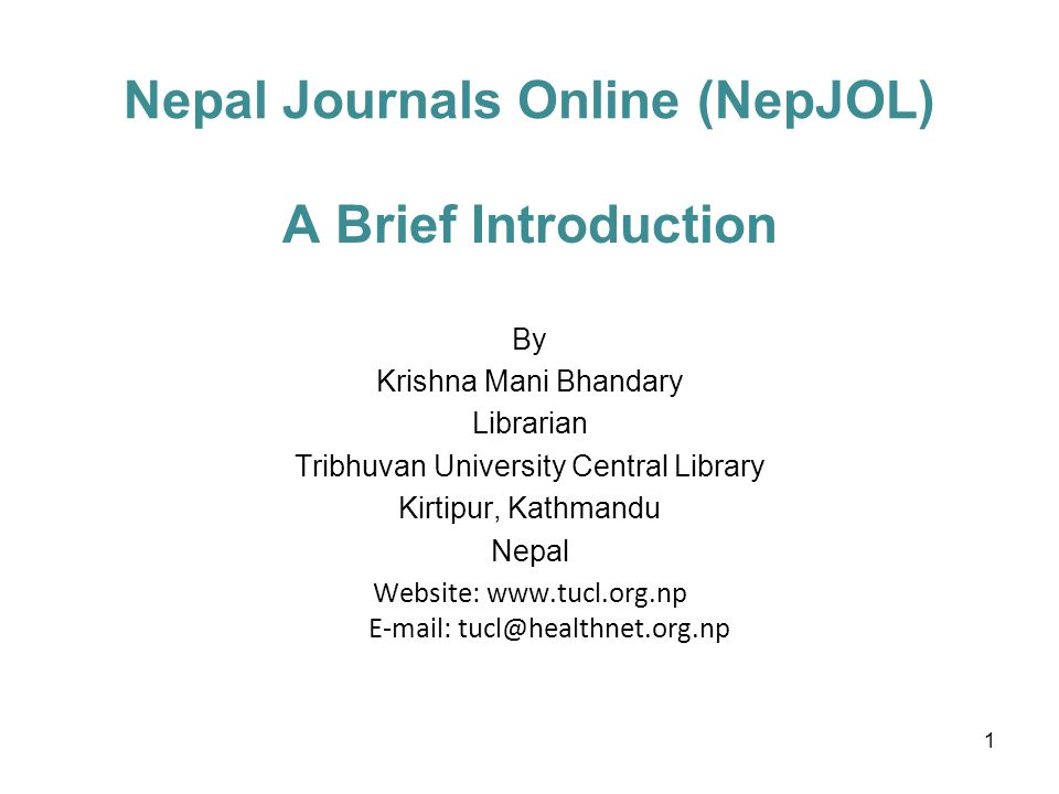 Nepal Journals Online (NepJOL) A Brief Introduction By Krishna Mani Bhandary Librarian Tribhuvan University Central Library Kirtipur, Kathmandu Nepal Website: www.tucl.org.np E-mail: tucl@healthnet.org.np 1