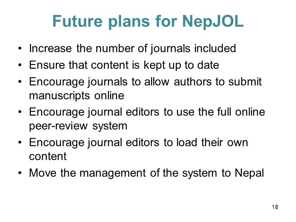Future plans for NepJOL Increase the number of journals included Ensure that content is kept up to date Encourage journals to allow authors to submit manuscripts online Encourage journal editors to use the full online peer-review system Encourage journal editors to load their own content Move the management of the system to Nepal 18