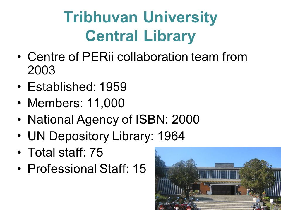 Tribhuvan University Central Library Centre of PERii collaboration team from 2003 Established: 1959 Members: 11,000 National Agency of ISBN: 2000 UN Depository Library: 1964 Total staff: 75 Professional Staff: 15