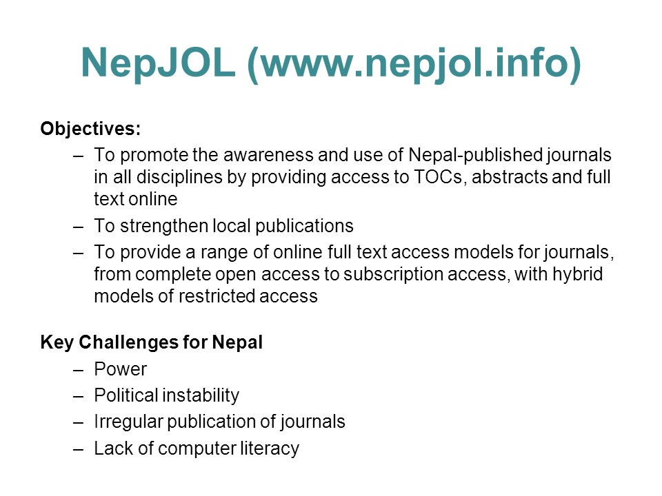 NepJOL (www.nepjol.info) Objectives: –To promote the awareness and use of Nepal-published journals in all disciplines by providing access to TOCs, abstracts and full text online –To strengthen local publications –To provide a range of online full text access models for journals, from complete open access to subscription access, with hybrid models of restricted access Key Challenges for Nepal –Power –Political instability –Irregular publication of journals –Lack of computer literacy