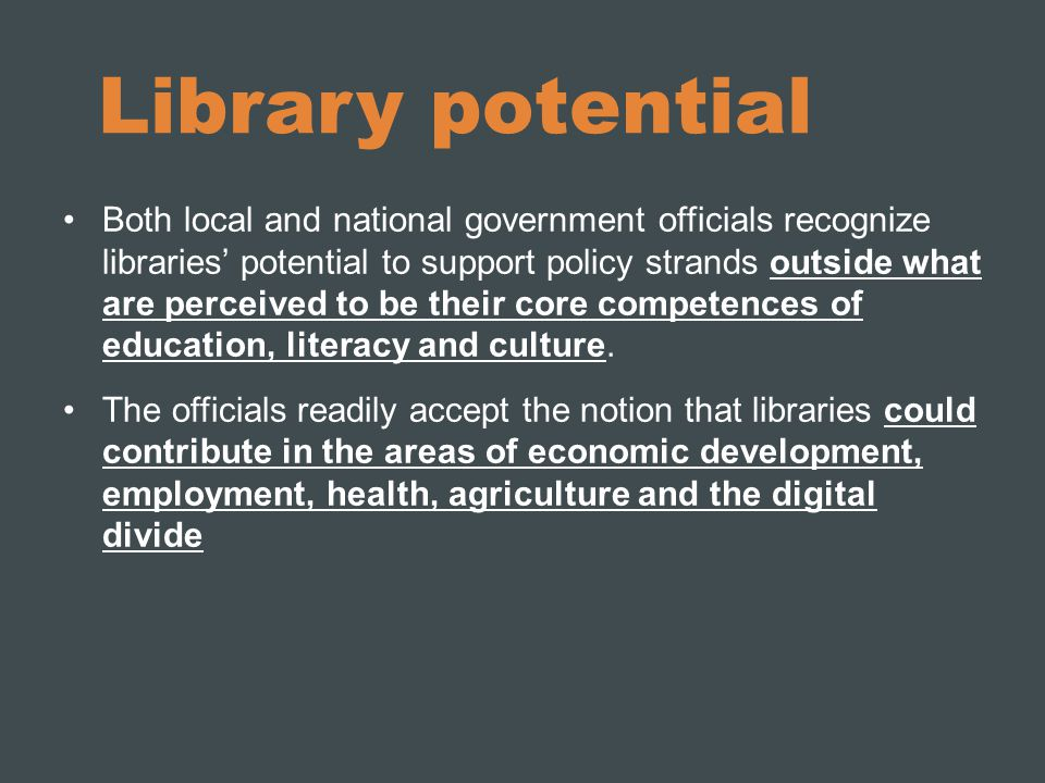 Library potential Both local and national government officials recognize libraries' potential to support policy strands outside what are perceived to be their core competences of education, literacy and culture.