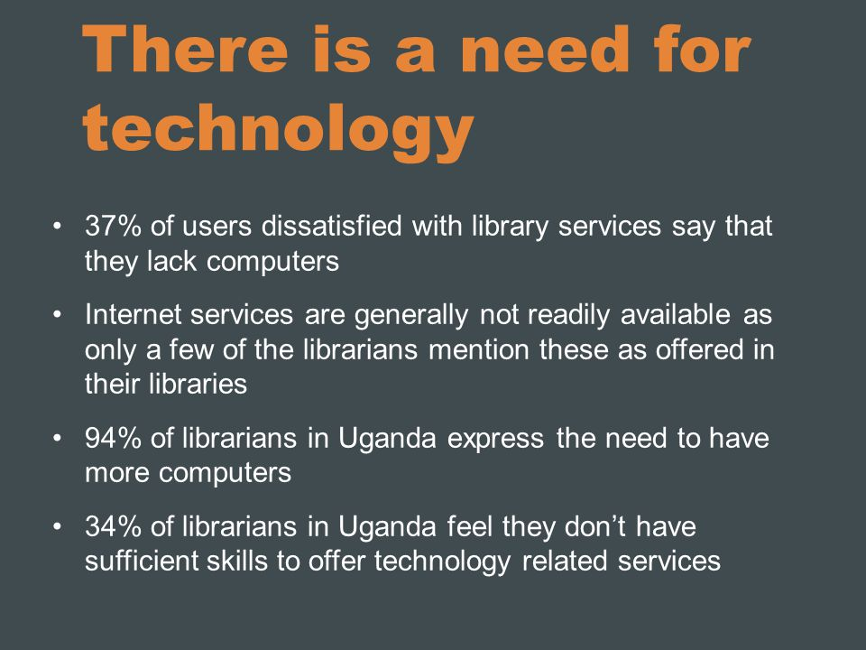 There is a need for technology 37% of users dissatisfied with library services say that they lack computers Internet services are generally not readily available as only a few of the librarians mention these as offered in their libraries 94% of librarians in Uganda express the need to have more computers 34% of librarians in Uganda feel they don't have sufficient skills to offer technology related services