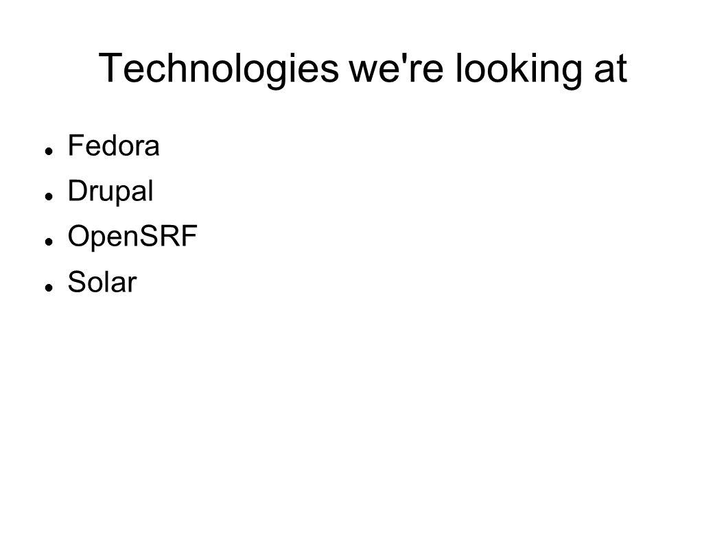 Technologies we re looking at Fedora Drupal OpenSRF Solar