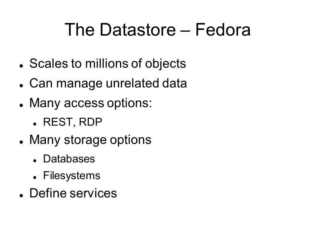 The Datastore – Fedora Scales to millions of objects Can manage unrelated data Many access options: REST, RDP Many storage options Databases Filesystems Define services